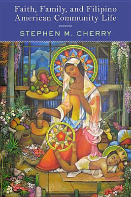 Faith, Family, and Filipino American Community Life By Cherry, Stephen M.